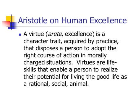Aristotle on Human Excellence A virtue (arete, excellence) is a character trait, acquired by practice, that disposes a person to adopt the right course.
