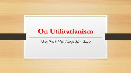 On Utilitarianism More People More Happy More Better.