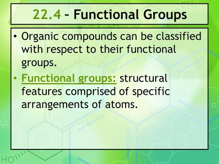 22.4 – Functional Groups Organic compounds can be classified with respect to their functional groups. Functional groups: structural features comprised.