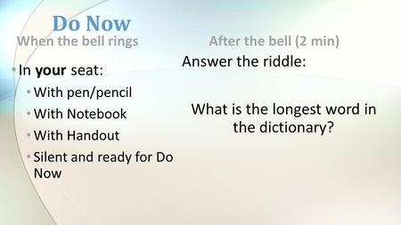 Do Now When the bell rings In your seat: With pen/pencil With Notebook With Handout Silent and ready for Do Now After the bell (2 min) Answer the riddle: