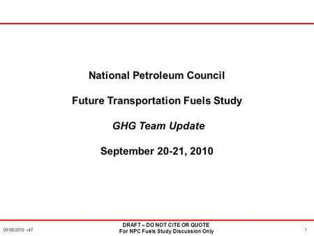 1 DRAFT – DO NOT CITE OR QUOTE For NPC Fuels Study Discussion Only 09/08/2010 v47 National Petroleum Council Future Transportation Fuels Study GHG Team.