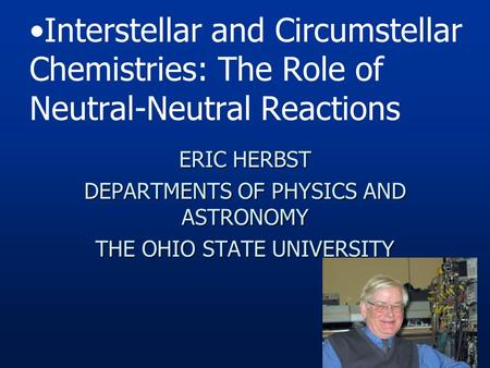 ERIC HERBST DEPARTMENTS OF PHYSICS AND ASTRONOMY THE OHIO STATE UNIVERSITY Interstellar and Circumstellar Chemistries: The Role of Neutral-Neutral Reactions.