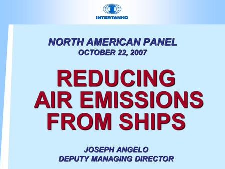NORTH AMERICAN PANEL OCTOBER 22, 2007 REDUCING AIR EMISSIONS FROM SHIPS JOSEPH ANGELO DEPUTY MANAGING DIRECTOR.