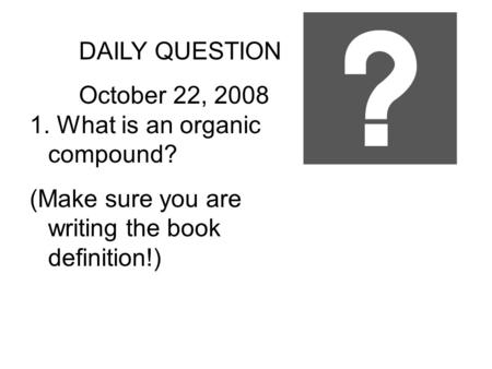 DAILY QUESTION October 22, 2008 1. What is an organic compound? (Make sure you are writing the book definition!)