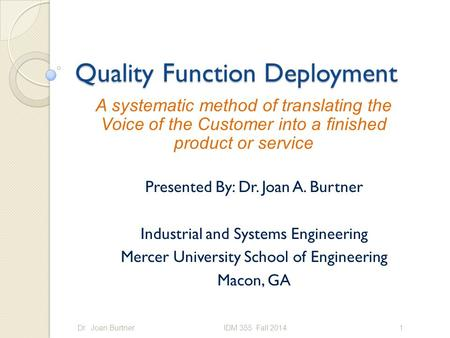 Quality Function Deployment Presented By: Dr. Joan A. Burtner Industrial and Systems Engineering Mercer University School of Engineering Macon, GA Dr.