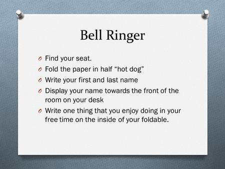 "Bell Ringer O Find your seat. O Fold the paper in half ""hot dog"" O Write your first and last name O Display your name towards the front of the room on."