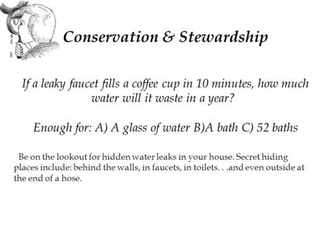Conservation & Stewardship If a leaky faucet fills a coffee cup in 10 minutes, how much water will it waste in a year? Enough for: A) A glass of water.