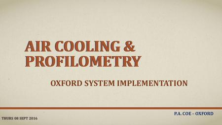 AIR COOLING & PROFILOMETRY OXFORD SYSTEM IMPLEMENTATION P.A. COE – OXFORD THURS 08 SEPT 2016 AIR COOLING & PROFILOMETRY.