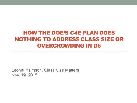 Leonie Haimson, Class Size Matters Nov. 19, 2015 HOW THE DOE'S C4E PLAN DOES NOTHING TO ADDRESS CLASS SIZE OR OVERCROWDING IN D6.