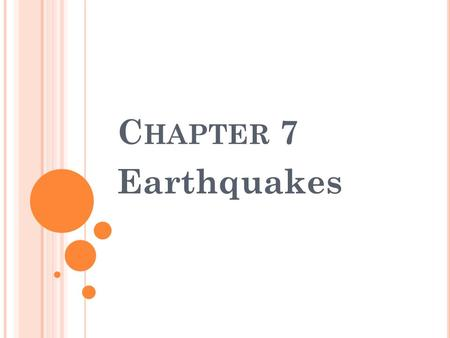 C HAPTER 7 Earthquakes. S ECTION 1 – W HAT A RE E ARTHQUAKES Seismology – is the study of Earthquakes Most earthquakes take place near the edges of tectonic.