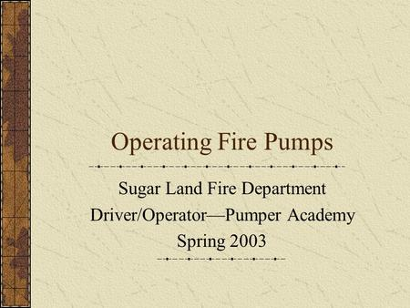 Operating Fire Pumps Sugar Land Fire Department Driver/Operator—Pumper Academy Spring 2003.