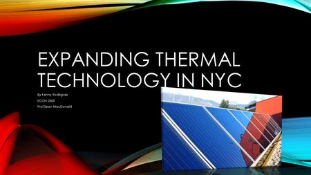 EXPANDING THERMAL TECHNOLOGY IN NYC By Kenny Rodriguez ECON 2505 Prof Sean MacDonald.
