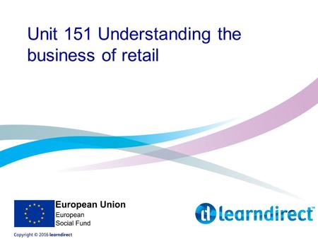 Unit 151 Understanding the business of retail. Aims of the course The aims of the course were covered in your induction, but just as a recap, you will.