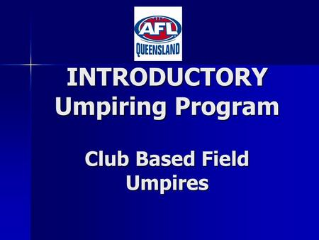 INTRODUCTORY Umpiring Program Club Based Field Umpires.