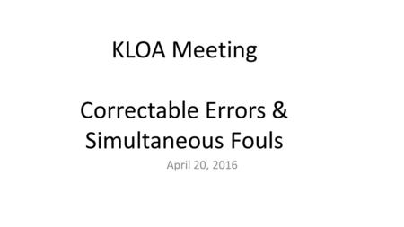 KLOA Meeting Correctable Errors & Simultaneous Fouls April 20, 2016.