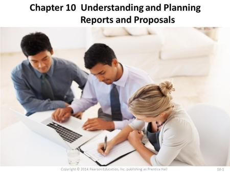10-1 Copyright © 2014 Pearson Education, Inc. publishing as Prentice Hall Chapter 10 Understanding and Planning Reports and Proposals.