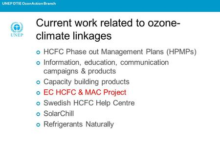 UNEP DTIE OzonAction Branch Current work related to ozone- climate linkages HCFC Phase out Management Plans (HPMPs) Information, education, communication.