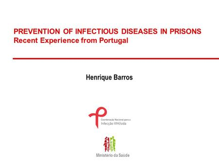PREVENTION OF INFECTIOUS DISEASES IN PRISONS Recent Experience from Portugal Henrique Barros Ministério da Saúde.