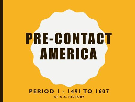 PRE-CONTACT AMERICA PERIOD 1 - 1491 TO 1607 AP U.S. HISTORY.