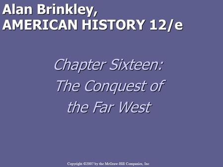 Copyright ©2007 by the McGraw-Hill Companies, Inc Alan Brinkley, AMERICAN HISTORY 12/e Chapter Sixteen: The Conquest of the Far West.
