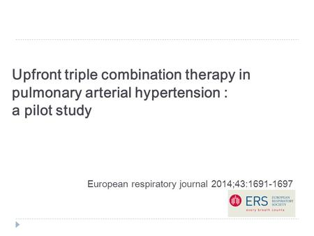 Upfront triple combination therapy in pulmonary arterial hypertension : a pilot study European respiratory journal 2014;43:1691-1697.