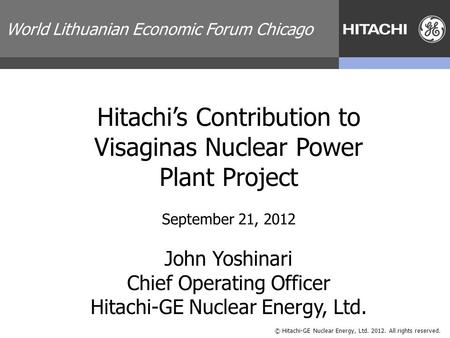 © Hitachi-GE Nuclear Energy, Ltd. 2012. All rights reserved. Hitachi's Contribution to Visaginas Nuclear <strong>Power</strong> <strong>Plant</strong> Project September 21, 2012 John Yoshinari.
