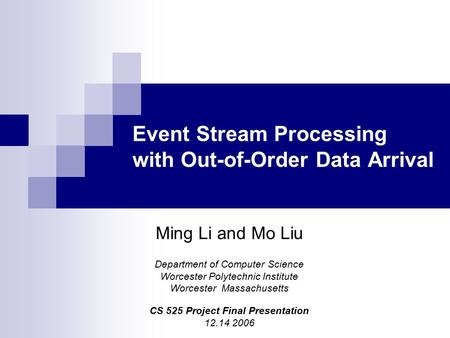 Event Stream Processing with Out-of-Order Data Arrival Ming Li and Mo Liu Department of Computer Science Worcester Polytechnic Institute Worcester Massachusetts.