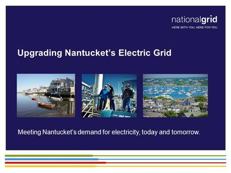 Meeting Nantucket's demand for electricity, today and tomorrow. Upgrading Nantucket's Electric Grid.