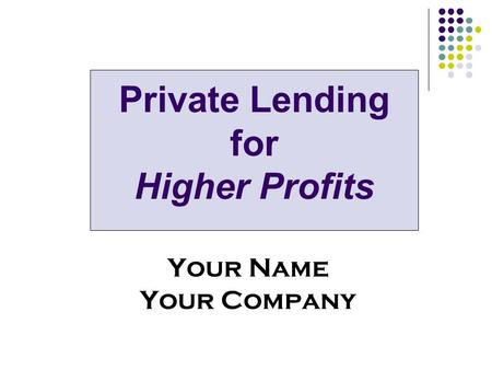 Private Lending for Higher Profits Your Name Your Company.