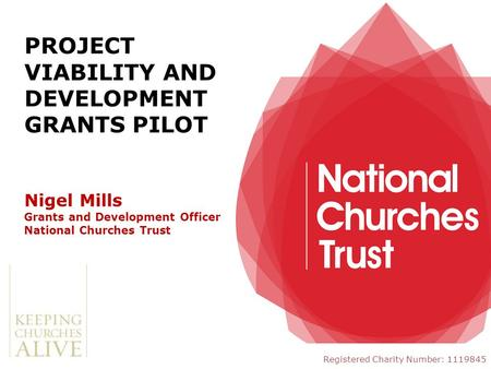Nigel Mills Grants and Development Officer National Churches Trust Registered Charity Number: 1119845 PROJECT VIABILITY AND DEVELOPMENT GRANTS PILOT.
