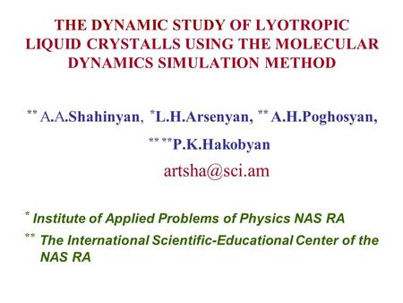 THE DYNAMIC STUDY OF LYOTROPIC LIQUID CRYSTALLS USING THE MOLECULAR DYNAMICS SIMULATION METHOD ** А.А.Shahinyan, * L.H.Arsenyan, ** A.H.Poghosyan, ** **