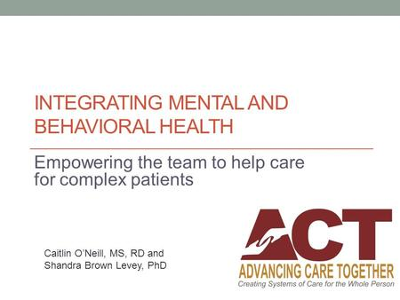 INTEGRATING MENTAL AND BEHAVIORAL HEALTH Empowering the team to help care for complex patients Caitlin O'Neill, MS, RD and Shandra Brown Levey, PhD.