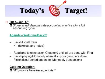 Today's Target!  Tues., Jan. 5 th  Students will demonstrate accounting practices for a full accounting cycle Agenda – Welcome Back!!! –Finish Final.