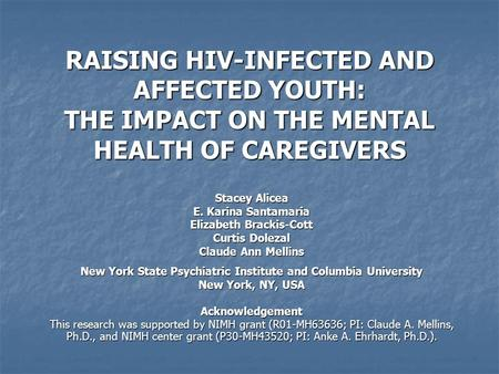 RAISING HIV-INFECTED AND AFFECTED YOUTH: THE IMPACT ON THE MENTAL HEALTH OF CAREGIVERS Stacey Alicea E. Karina Santamaria Elizabeth Brackis-Cott Curtis.