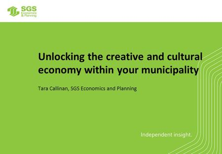 Unlocking the creative and cultural economy within your municipality Tara Callinan, SGS Economics and Planning.