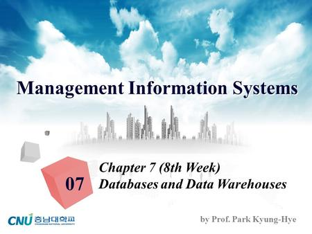 Management Information Systems by Prof. Park Kyung-Hye Chapter 7 (8th Week) Databases and Data Warehouses 07.
