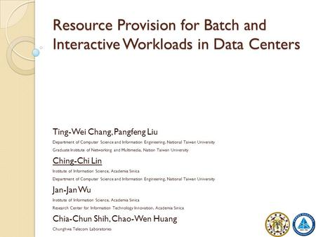 Resource Provision for Batch and Interactive Workloads in Data Centers Ting-Wei Chang, Pangfeng Liu Department of Computer Science and Information Engineering,
