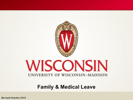Family & Medical Leave Revised October 2015. FMLA & WFMLA FMLA Family & Medical Leave Act (federal) WFMLA Wisconsin Family & Medical Leave Act Leave entitlements.
