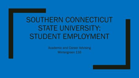 SOUTHERN CONNECTICUT STATE UNIVERSITY: STUDENT EMPLOYMENT Academic and Career Advising Wintergreen 116.