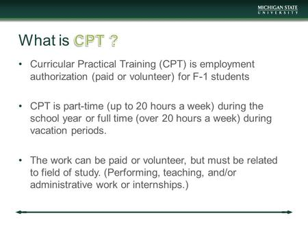 Curricular Practical Training (CPT) is employment authorization (paid or volunteer) for F-1 students CPT is part-time (up to 20 hours a week) during the.
