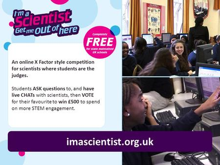 An online X Factor style competition for scientists where students are the judges. Students ASK questions to, and have live CHATs with scientists, then.