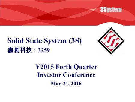 3System Solid State System (3S) Y2015 Forth Quarter Investor Conference Mar. 31, 2016 鑫創科技: 3259.