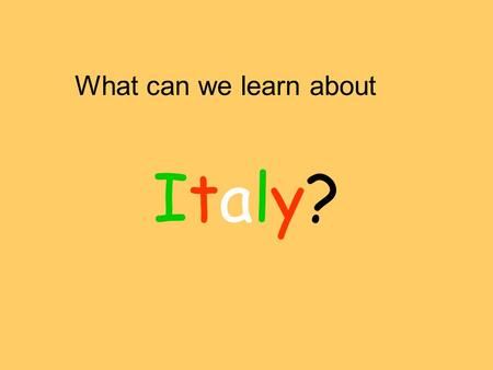 What can we learn about Italy?Italy?. Can we find Italy on the map? How could we get there?