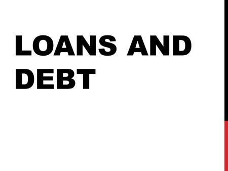 LOANS AND DEBT. OBJECTIVES Students should be able to: Explain the link between credit and loans. Explain the difference between 'good' and 'bad' debt.
