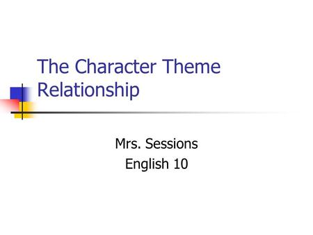 The Character Theme Relationship Mrs. Sessions English 10.