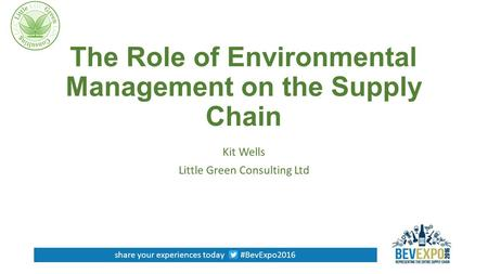 Share your experiences today #BevExpo2016 The Role of Environmental Management on the Supply Chain Kit Wells Little Green Consulting Ltd.