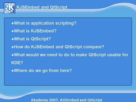 Akademy 2007, KJSEmbed and QtScript KJSEmbed and QtScript ●What is application scripting? ●What is KJSEmbed? ●What is QtScript? ●How do KJSEmbed and QtScript.