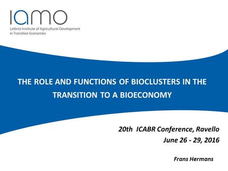 THE ROLE AND FUNCTIONS OF BIOCLUSTERS IN THE TRANSITION TO A BIOECONOMY 20th ICABR Conference, Ravello June 26 - 29, 2016 Frans Hermans.