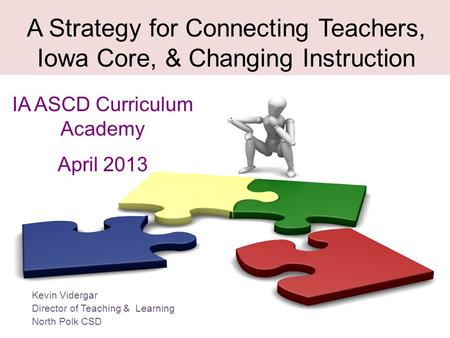 A Strategy for Connecting Teachers, Iowa Core, & Changing Instruction IA ASCD Curriculum Academy April 2013 Kevin Vidergar Director of Teaching & Learning.