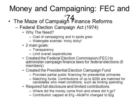 Money and Campaigning: FEC and '74 The Maze of Campaign Finance Reforms –Federal Election Campaign Act (1974) Why The Need? –Cost of campaigning and tv.